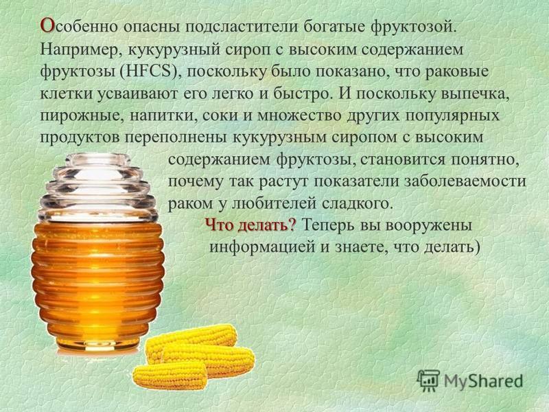 О О собенно опасны подсластители богатые фруктозой. Например, кукурузный сироп с высоким содержанием фруктозы (HFCS), поскольку было показано, что раковые клетки усваивают его легко и быстро. И поскольку выпечка, пирожные, напитки, соки и множество д