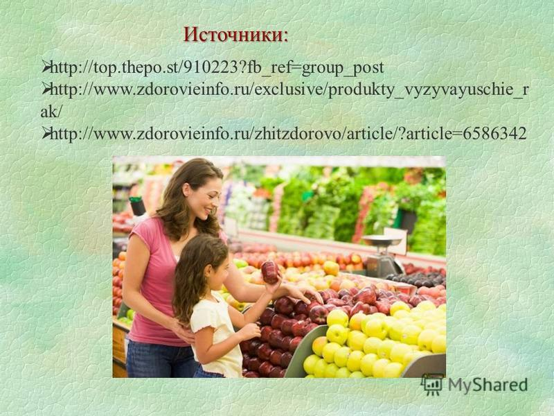 http://top.thepo.st/910223?fb_ref=group_post http://www.zdorovieinfo.ru/exclusive/produkty_vyzyvayuschie_r ak/ http://www.zdorovieinfo.ru/zhitzdorovo/article/?article=6586342 Источники: