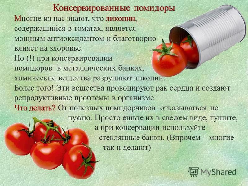Консервированные помидоры Мликопен Многие из нас знают, что ликопен, содержащийся в томатах, является мощным антиоксидантом и благотворно влияет на здоровье. Но (!) при консервировании помидоров в металлических банках, химические вещества разрушают л