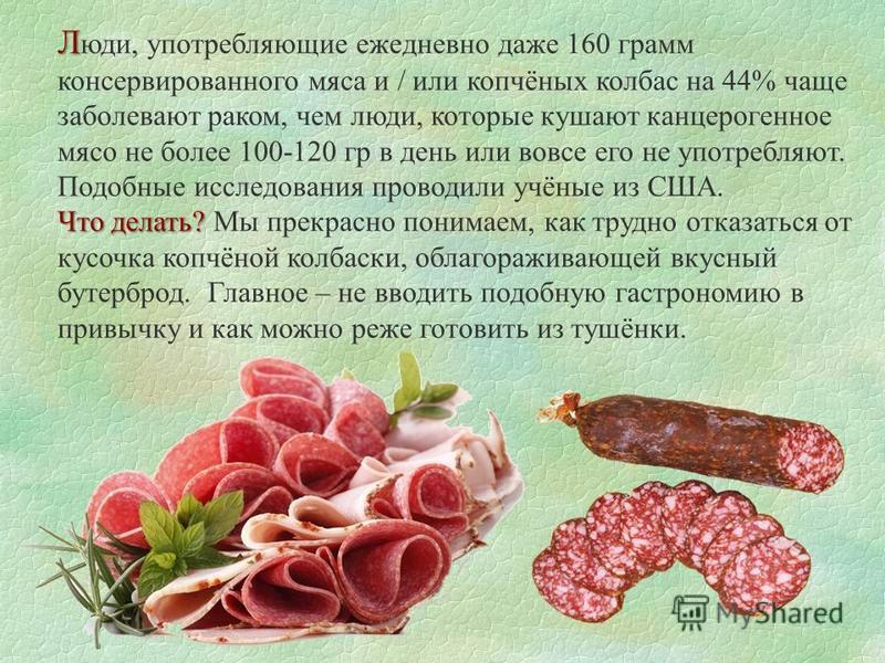 Л Л юди, употребляющие ежедневно даже 160 грамм консервированного мяса и / или копчёных колбас на 44% чаще заболевают раком, чем люди, которые кушают канцерогенное мясо не более 100-120 гр в день или вовсе его не употребляют. Подобные исследования пр