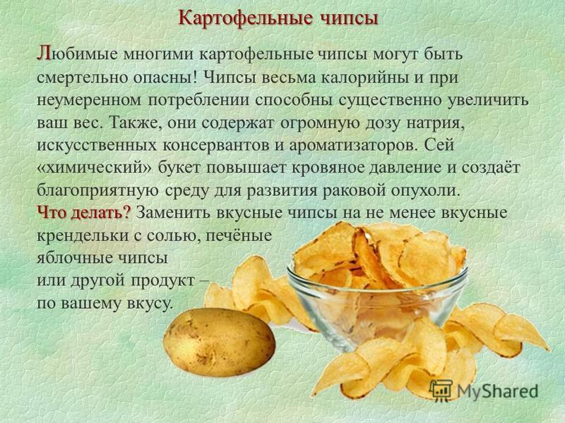 Картофельные чипсы Л Л юбимые многими картофельные чипсы могут быть смертельно опасны! Чипсы весьма калорийны и при неумеренном потреблении способны существенно увеличить ваш вес. Также, они содержат огромную дозу натрия, искусственных консервантов и