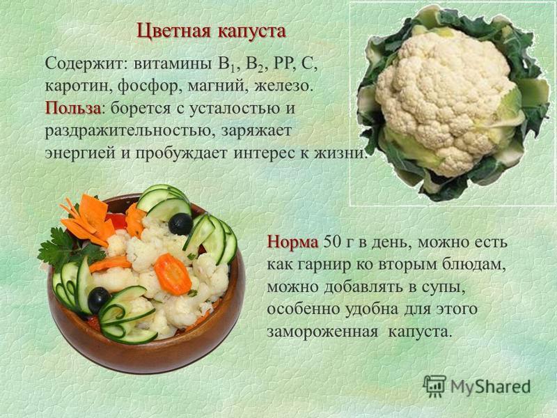 Цветная капуста Содержит: витамины В 1, В 2, РР, С, каротин, фосфор, магний, железо. Польза Польза: борется с усталостью и раздражительностью, заряжает энергией и пробуждает интерес к жизни. Норма Норма 50 г в день, можно есть как гарнир ко вторым бл