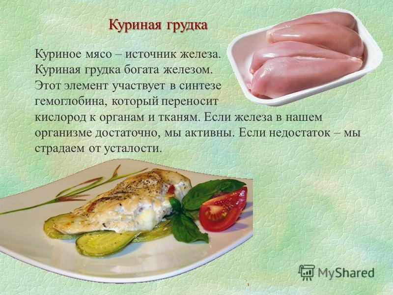 Куриная грудка Куриное мясо – источник железа. Куриная грудка богата железом. Этот элемент участвует в синтезе гемоглобина, который переносит кислород к органам и тканям. Если железа в нашем организме достаточно, мы активны. Если недостаток – мы стра