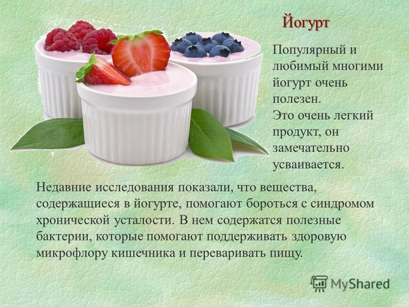 Популярный и любимый многими йогурт очень полезен. Это очень легкий продукт, он замечательно усваивается. Йогурт Недавние исследования показали, что вещества, содержащиеся в йогурте, помогают бороться с синдромом хронической усталости. В нем содержат