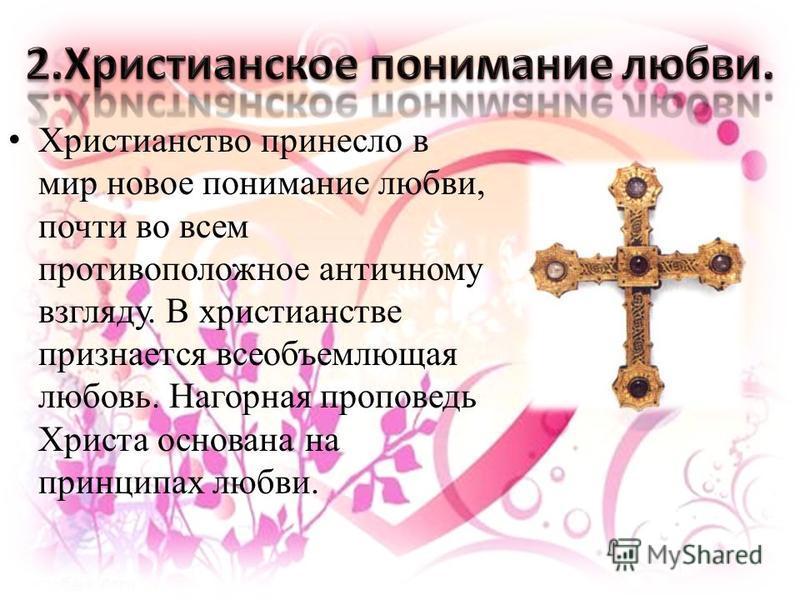 Христианство принесло в мир новое понимание любви, почти во всем противоположное античному взгляду. В христианстве признается всеобъемлющая любовь. Нагорная проповедь Христа основана на принципах любви.