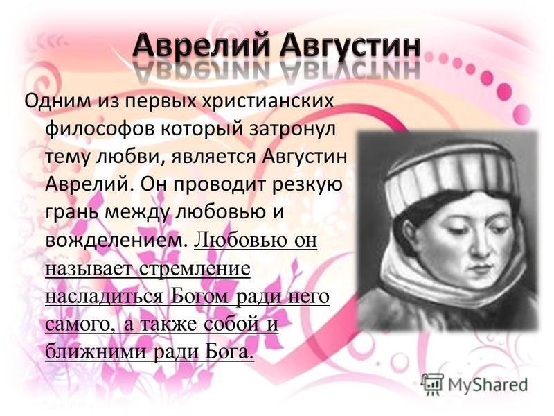 Одним из первых христианских философов который затронул тему любви, является Августин Аврелий. Он проводит резкую грань между любовью и вожделением. Любовью он называет стремление насладиться Богом ради него самого, а также собой и ближними ради Бога