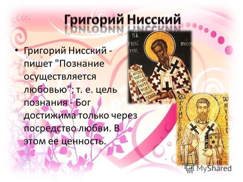 Григорий Нисский - пишет Познание осуществляется любовью; т. е. цель познания - Бог достижима только через посредство любви. В этом ее ценность.