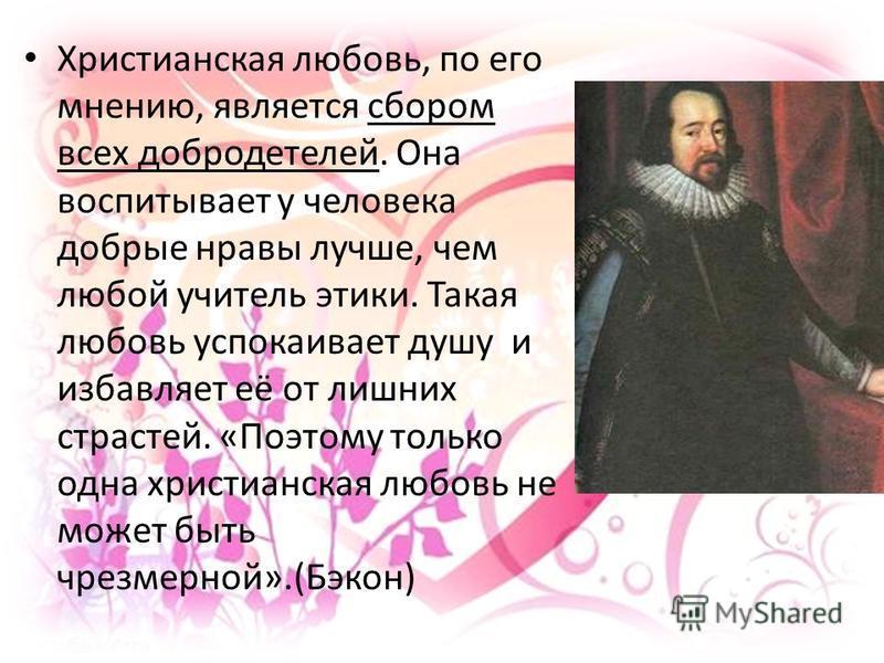 Христианская любовь, по его мнению, является сбором всех добродетелей. Она воспитывает у человека добрые нравы лучше, чем любой учитель этики. Такая любовь успокаивает душу и избавляет её от лишних страстей. «Поэтому только одна христианская любовь н