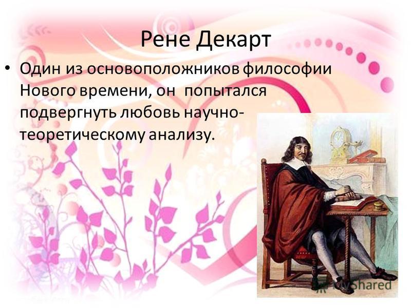 Рене Декарт Один из основоположников философии Нового времени, он попытался подвергнуть любовь научно- теоретическому анализу.