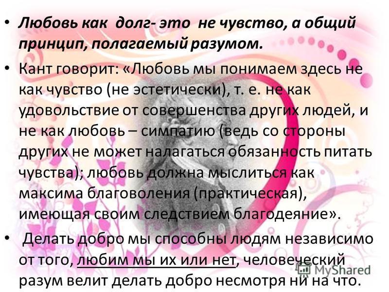 Любовь как долг- это не чувство, а общий принцип, полагаемый разумом. Кант говорит: «Любовь мы понимаем здесь не как чувство (не эстетически), т. е. не как удовольствие от совершенства других людей, и не как любовь – симпатию (ведь со стороны других