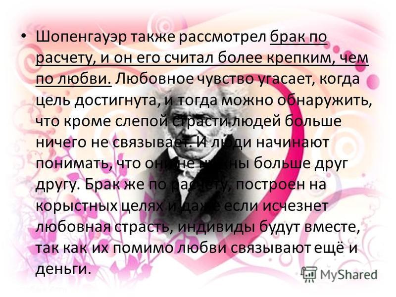 Шопенгауэр также рассмотрел брак по расчету, и он его считал более крепким, чем по любви. Любовное чувство угасает, когда цель достигнута, и тогда можно обнаружить, что кроме слепой страсти людей больше ничего не связывает. И люди начинают понимать,