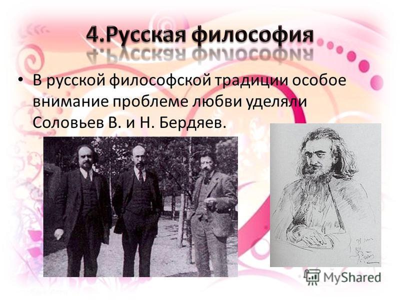 В русской философской традиции особое внимание проблеме любви уделяли Соловьев В. и Н. Бердяев.