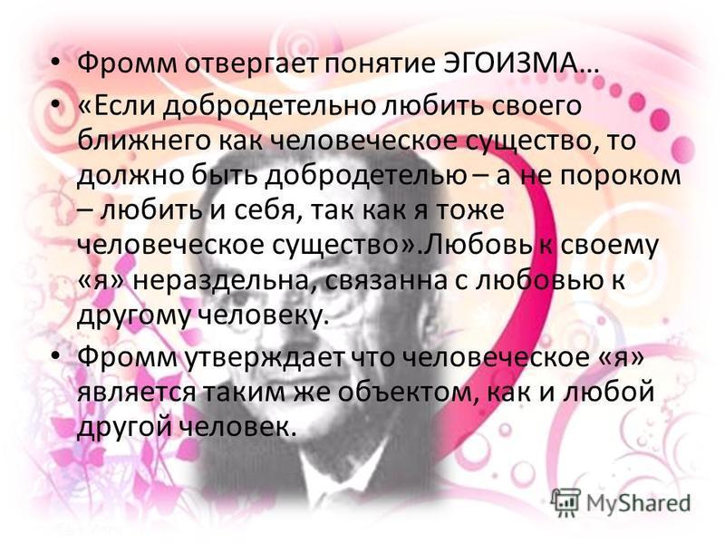 Фромм отвергает понятие ЭГОИЗМА… «Если добродетельно любить своего ближнего как человеческое существо, то должно быть добродетелью – а не пороком – любить и себя, так как я тоже человеческое существо».Любовь к своему «я» нераздельна, связанна с любов