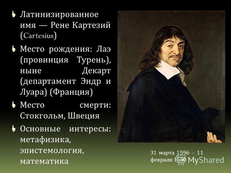 Латинизированное имя Рене Картезий (Cartesius) Место рождения : Лаэ ( провинция Турень ), ныне Декарт ( департамент Эндр и Луара ) ( Франция ) Место смерти : Стокгольм, Швеция Основные интересы : метафизика, эпистемология, математика 31 марта 1596 –