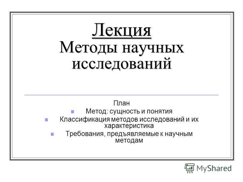 Лекция Методы научных исследований План Метод: сущность и понятия Классификация методов исследований и их характеристика Требования, предъявляемые к научным методам
