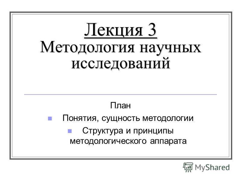Лекция 3 Методология научных исследований План Понятия, сущность методологии Структура и принципы методологического аппарата