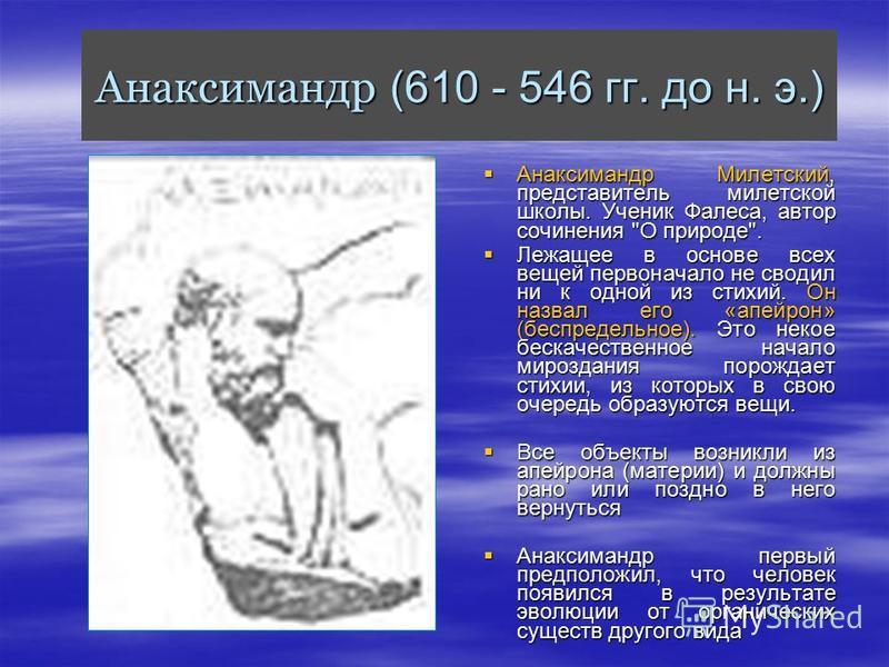 Анаксимандр (610 - 546 гг. до н. э.) Анаксимандр Милетский, представитель милетской школы. Ученик Фалеса, автор сочинения