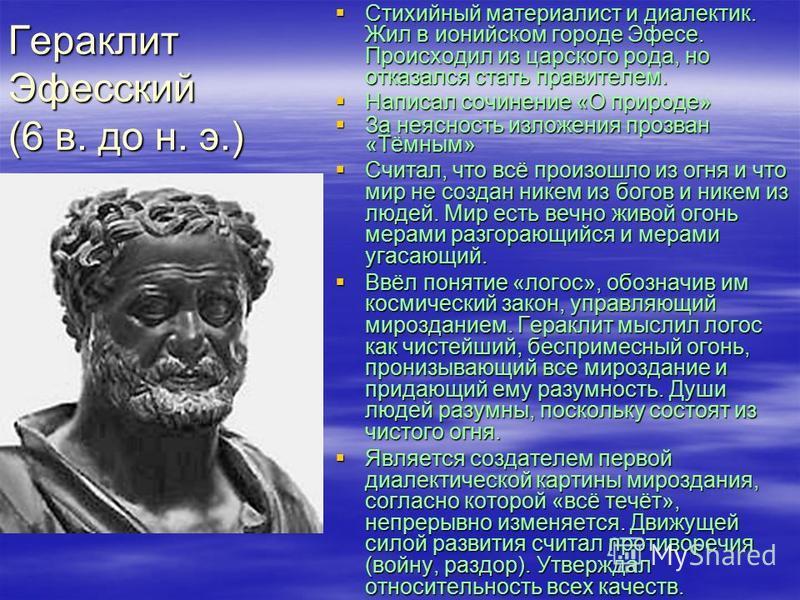 Гераклит Эфесский (6 в. до н. э.) Стихийный материалист и диалектик. Жил в ионийском городе Эфесе. Происходил из царского рода, но отказался стать правителем. Стихийный материалист и диалектик. Жил в ионийском городе Эфесе. Происходил из царского род
