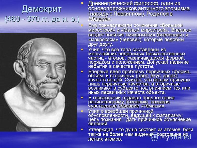 Демокрит (460 - 370 гг. до н. э.) Древнегреческий философ, один из основоположников античного атомизма (наряду с Левкиппом). Родился в Абдерах. Древнегреческий философ, один из основоположников античного атомизма (наряду с Левкиппом). Родился в Абдер