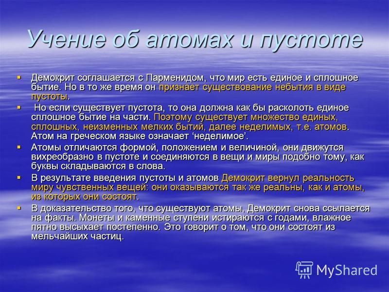Учение об атомах и пустоте Демокрит соглашается с Парменидом, что мир есть единое и сплошное бытие. Но в то же время он признает существование небытия в виде пустоты. Демокрит соглашается с Парменидом, что мир есть единое и сплошное бытие. Но в то же