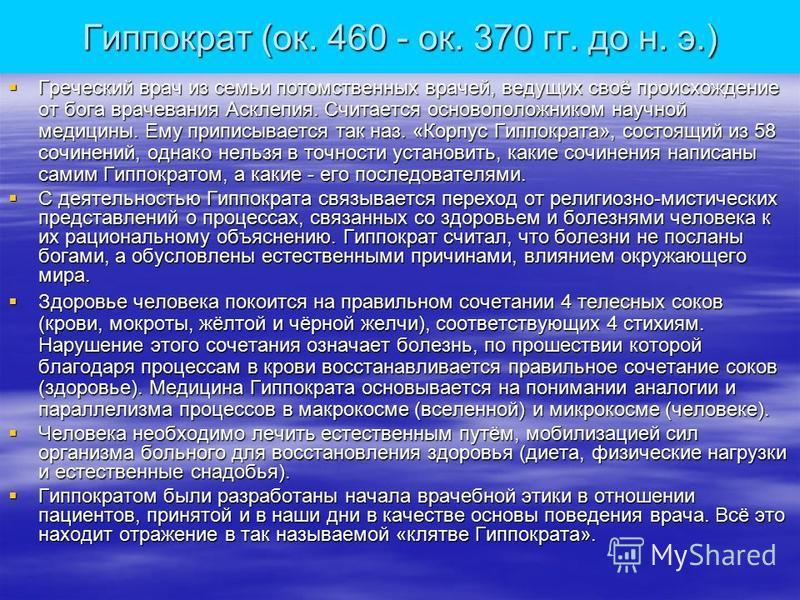 Гиппократ (ок. 460 - ок. 370 гг. до н. э.) Греческий врач из семьи потомственных врачей, ведущих своё происхождение от бога врачевания Асклепия. Считается основоположником научной медицины. Ему приписывается так наз. «Корпус Гиппократа», состоящий из