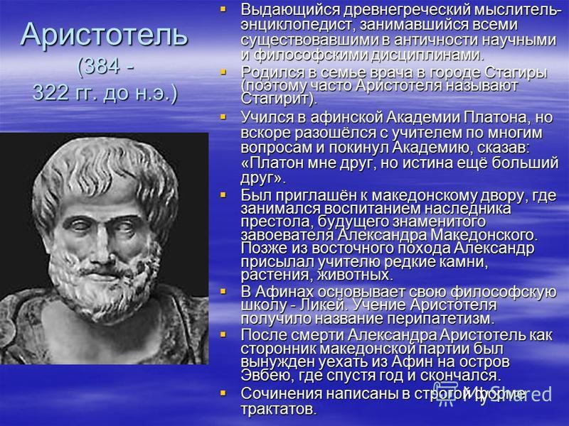 Аристотель (384 - 322 гг. до н.э.) Выдающийся древнегреческий мыслитель- энциклопедист, занимавшийся всеми существовавшими в античности научными и философскими дисциплинами. Выдающийся древнегреческий мыслитель- энциклопедист, занимавшийся всеми суще