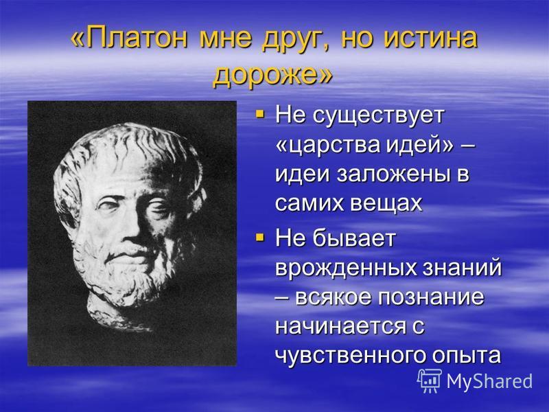 «Платон мне друг, но истина дороже» Не существует «царства идей» – идеи заложены в самих вещах Не существует «царства идей» – идеи заложены в самих вещах Не бывает врожденных знаний – всякое познание начинается с чувственного опыта Не бывает врожденн