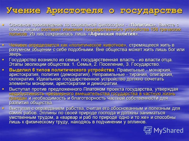 Учение Аристотеля о государстве Основное произведение по социальной философии - «Политика». Вместе с помощниками составил описания государственного устройства 158 греческих полисов. Из них сохранилась лишь «Афинская полития». Основное произведение по