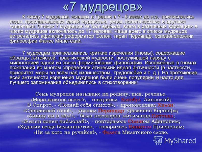 «7 мудрецов» К числу 7 мудрецов, живших в Греции в 7 - 6 веках до н.э., причислялись люди, прославившиеся своей мудростью, умом, политическими и другими талантами. Список 7 мудрецов не был единым, всего в различных вариациях в число мудрецов включало