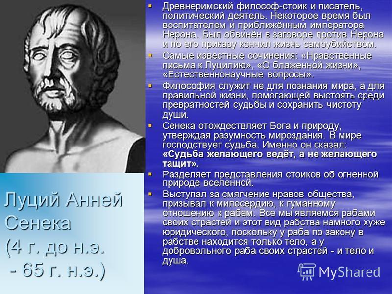 Луций Анней Сенека (4 г. до н.э. - 65 г. н.э.) Древнеримский философ-стоик и писатель, политический деятель. Некоторое время был воспитателем и приближённым императора Нерона. Был обвинён в заговоре против Нерона и по его приказу кончил жизнь самоуби