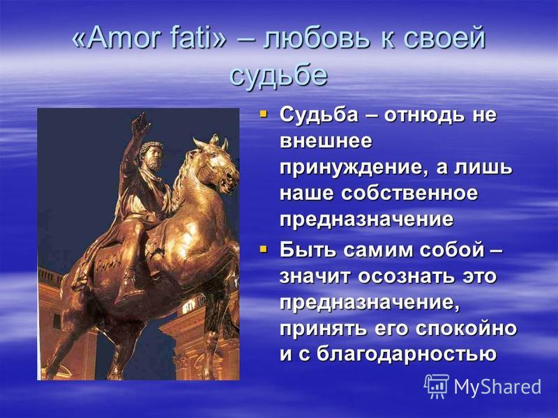 «Amor fati» – любовь к своей судьбе Судьба – отнюдь не внешнее принуждение, а лишь наше собственное предназначение Быть самим собой – значит осознать это предназначение, принять его спокойно и с благодарностью