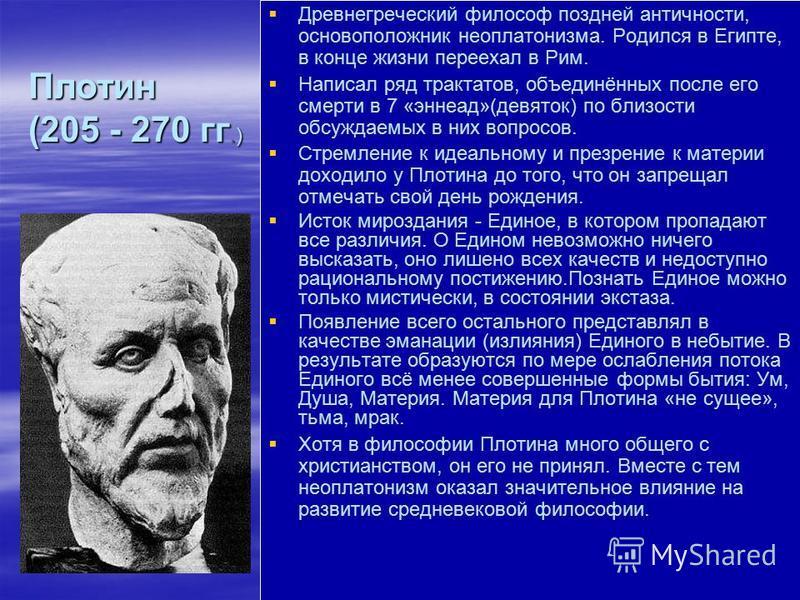 Древнегреческий философ поздней античности, основоположник неоплатонизма. Родился в Египте, в конце жизни переехал в Рим. Написал ряд трактатов, объединённых после его смерти в 7 «эннеад»(девяток) по близости обсуждаемых в них вопросов. Стремление к
