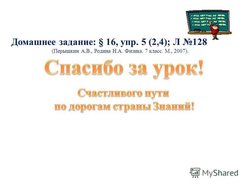 Домашнее задание: § 16, упр. 5 (2,4); Л 128 (Перышкин А.В., Родина Н.А. Физика. 7 класс. М., 2007).