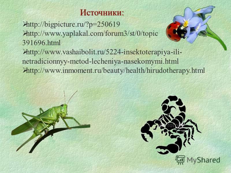 Источники: http://bigpicture.ru/?p=250619 http://www.yaplakal.com/forum3/st/0/topic 391696. html http://www.vashaibolit.ru/5224-insektoterapiya-ili- netradicionnyy-metod-lecheniya-nasekomymi.html http://www.inmoment.ru/beauty/health/hirudotherapy.htm