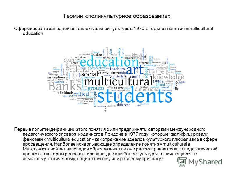 Термин «поликультурное образование» Сформирован в западной интеллектуальной культуре в 1970-е годы от понятия «multicultural education». Первые попытки дефиниции этого понятия были предприняты авторами международного педагогического словаря, изданног