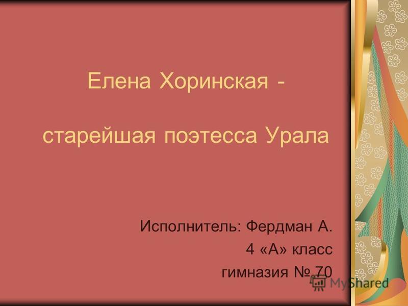 Елена Хоринская - старейшая поэтесса Урала Исполнитель: Фердман А. 4 «А» класс гимназия 70