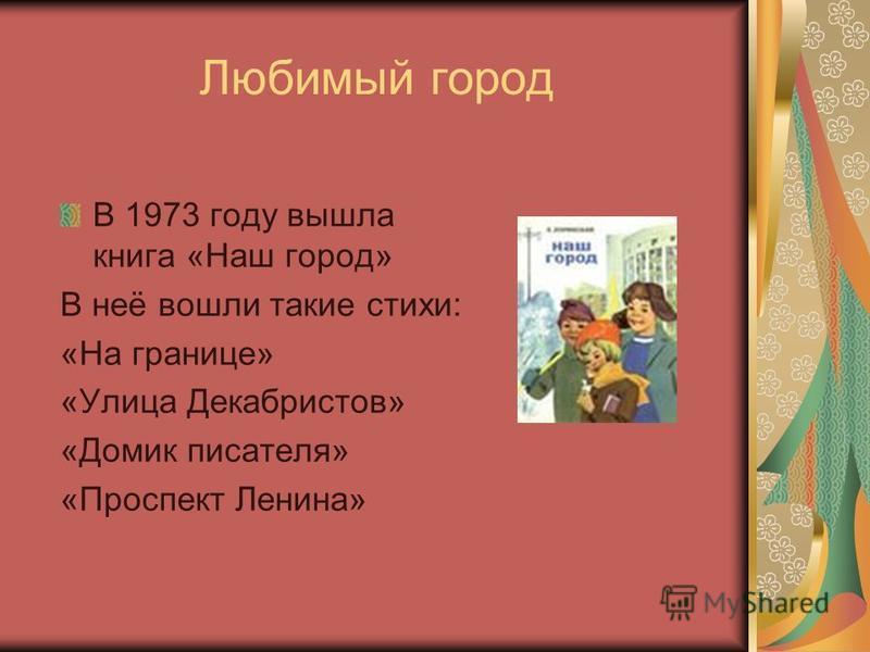 Любимый город В 1973 году вышла книга «Наш город» В неё вошли такие стихи: «На границе» «Улица Декабристов» «Домик писателя» «Проспект Ленина»