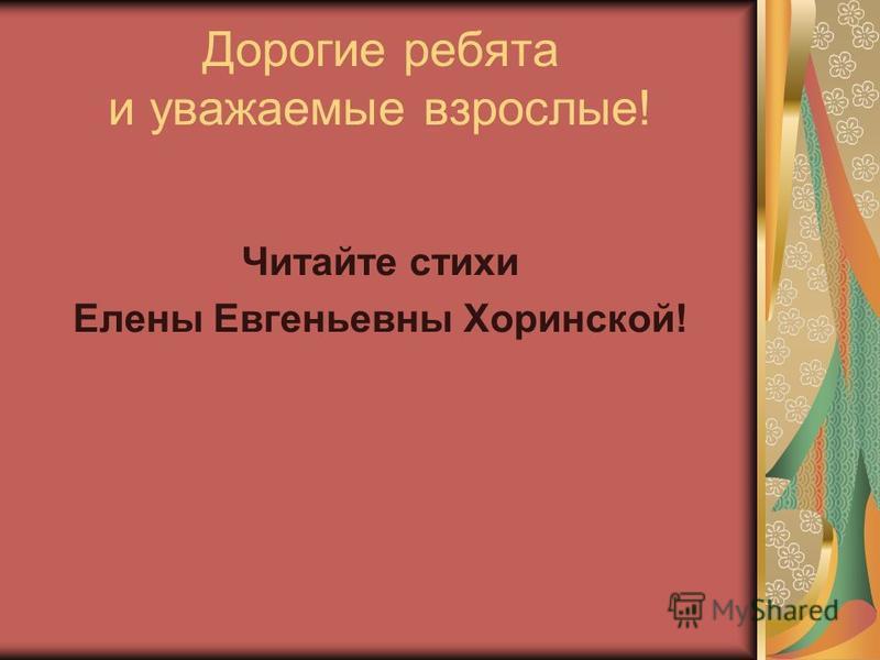 Дорогие ребята и уважаемые взрослые! Читайте стихи Елены Евгеньевны Хоринской!