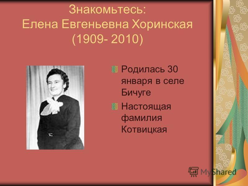 Знакомьтесь: Елена Евгеньевна Хоринская (1909- 2010) Родилась 30 января в селе Бичуге Настоящая фамилия Котвицкая