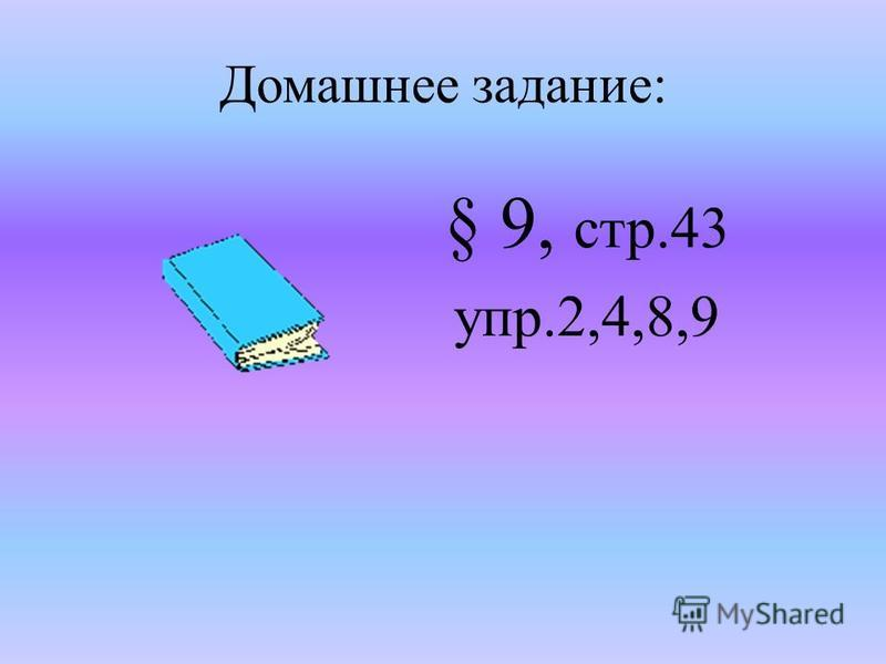 Домашнее задание: § 9, стр.43 упр.2,4,8,9