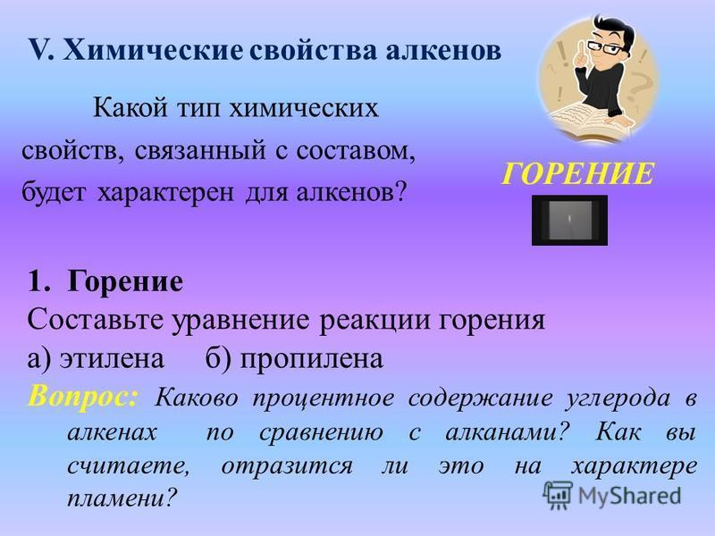 V. Химические свойства алкенов Какой тип химических свойств, связанный с составом, будет характерен для алкенов? ГОРЕНИЕ 1. Горение Составьте уравнение реакции горения а) этилена б) пропилена Вопрос: Каково процентное содержание углерода в алкенах по