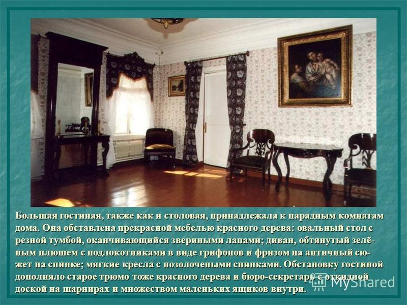 Большая гостиная, также как и столовая, принадлежала к парадным комнатам дома. Она обставлена прекрасной мебелью красного дерева: овальный стол с резной тумбой, оканчивающийся звериными лапами; диван, обтянутый зелёным плюшем с подлокотниками в виде