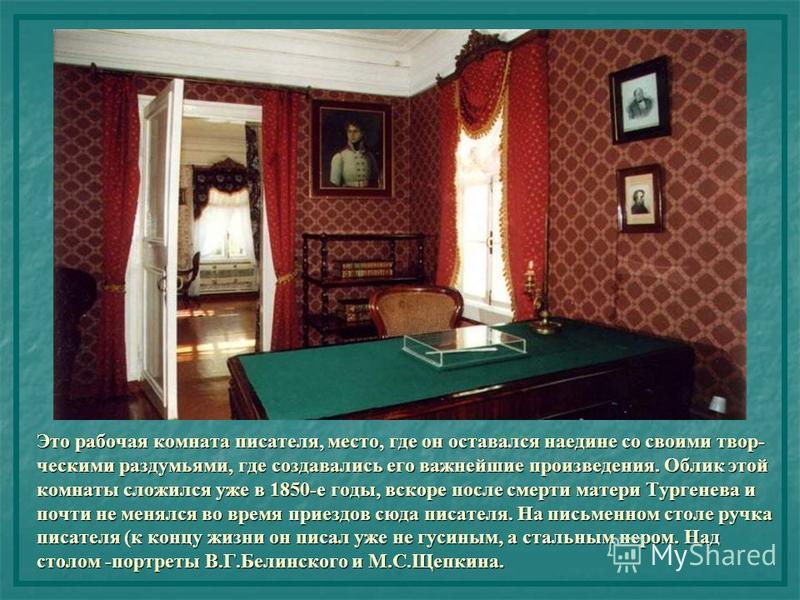 Это рабочая комната писателя, место, где он оставался наедине со своими творческими раздумьями, где создавались его важнейшие произведения. Облик этой комнаты сложился уже в 1850-е годы, вскоре после смерти матери Тургенева и почти не менялся во врем