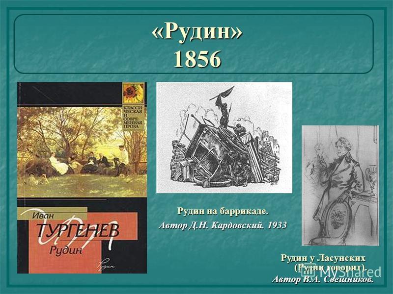 «Рудин» 1856 Рудин на баррикаде. Автор Д.Н. Кардовский. 1933 Рудин у Ласунских (Рудин говорит). Автор В.А. Свешников.