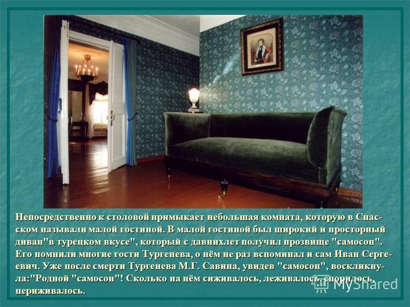 Непосредственно к столовой примыкает небольшая комната, которую в Спас- ском называли малой гостиной. В малой гостиной был широкий и просторный диван