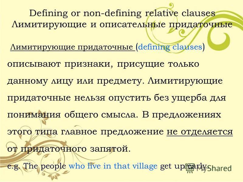 Defining or non-defining relative clauses Лимитирующие и описательные придаточные Лимитирующие придаточные ( defining clauses ) описывают признаки, присущие только данному лицу или предмету. Лимитирующие придаточные нельзя опустить без ущерба для пон