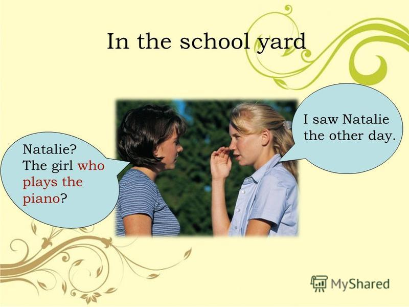 In the school yard Natalie? The girl who plays the piano? I saw Natalie the other day.