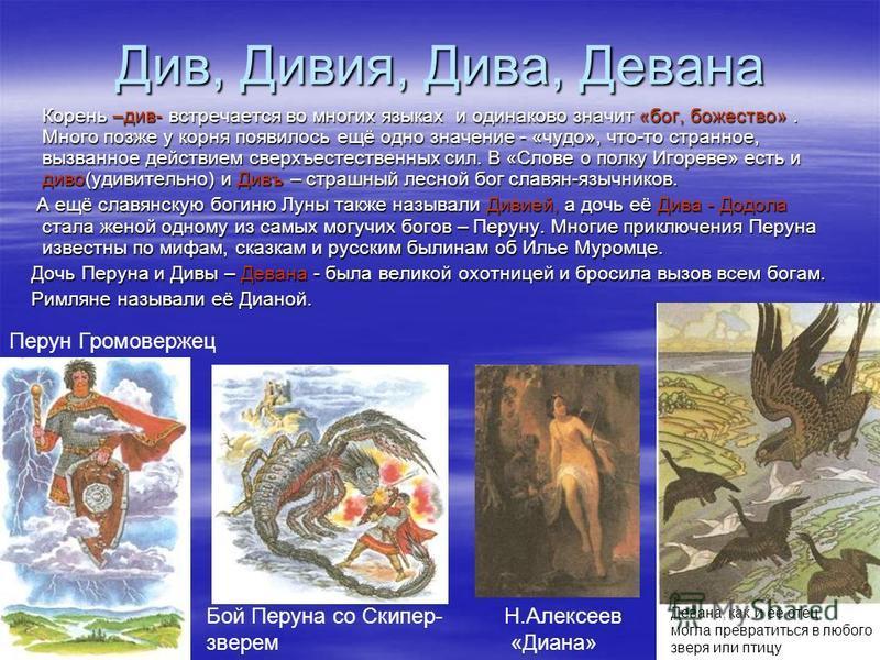 Див, Дивия, Дива, Девана Корень –див- встречается во многих языках и одинаково значит «бог, божество». Много позже у корня появилось ещё одно значение - «чудо», что-то странное, вызванное действием сверхъестественных сил. В «Слове о полку Игореве» ес