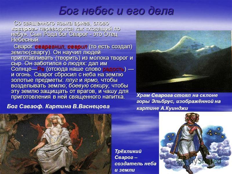 Бог небес и его дела Со священного языка ариев, слово «сварог» переводится как «ходящий по небу». Сын Рода бог Сварог - это Отец Небесный. Сварог сварганил, сварил (то есть создал) землю(сварку). Он научил людей приготавливать (творить) из молока тво