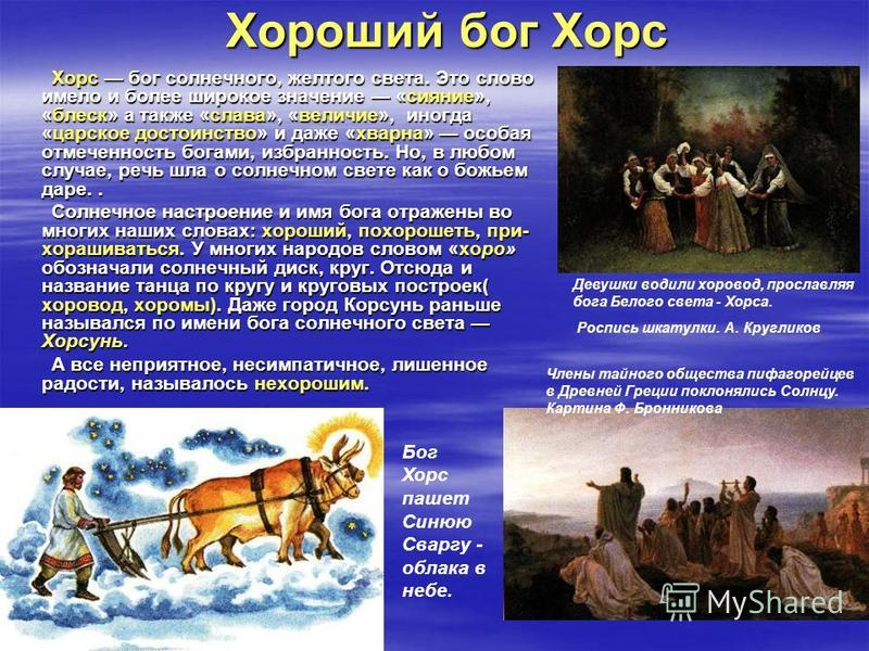Хороший бог Хорс Хорс бог солнечного, желтого света. Это слово имело и более широкое значение «сияние», «блеск» а также «слава», «величие», иногда «царское достоинство» и даже «хварна» особая отмеченность богами, избранность. Но, в любом случае, речь
